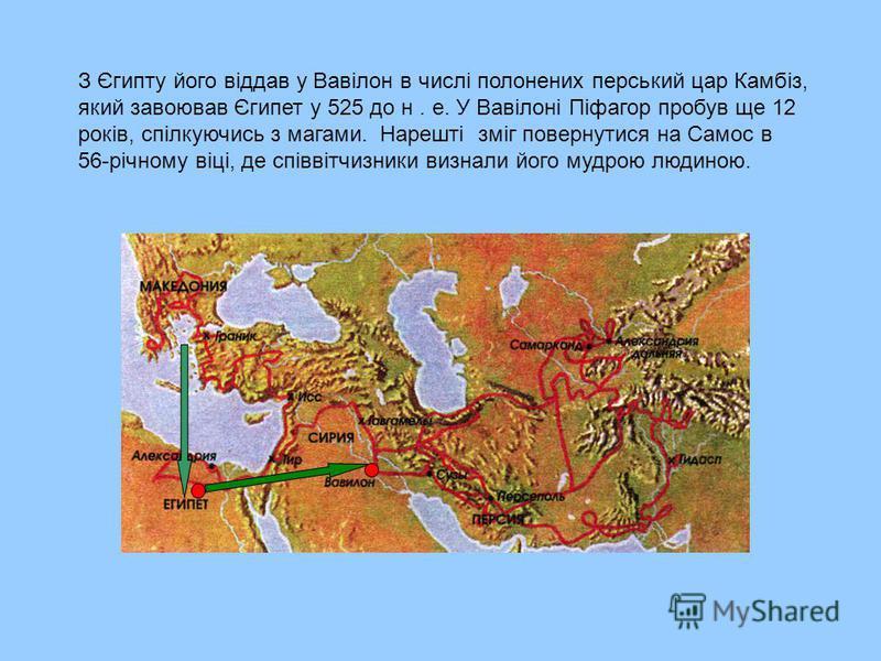 З Єгипту його віддав у Вавілон в числі полонених перський цар Камбіз, який завоював Єгипет у 525 до н. е. У Вавілоні Піфагор пробув ще 12 років, спілкуючись з магами. Нарешті зміг повернутися на Самос в 56-річному віці, де співвітчизники визнали його