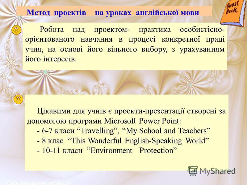 Метод проектів на уроках англійської мови Робота над проектом- практика особистісно- орієнтованого навчання в процесі конкретної праці учня, на основі його вільного вибору, з урахуванням його інтересів. Цікавими для учнів є проекти-презентації створе