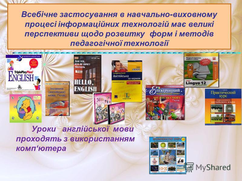 Всебічне застосування в навчально-виховному процесі інформаційних технологій має великі перспективи щодо розвитку форм і методів педагогічної технології Уроки англійської мови проходять з використанням компютера