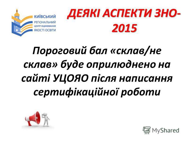ДЕЯКІ АСПЕКТИ ЗНО- 2015 Пороговий бал «склав/не склав» буде оприлюднено на сайті УЦОЯО після написання сертифікаційної роботи