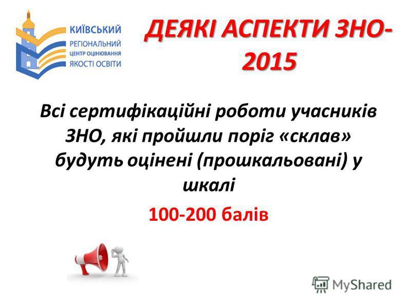 ДЕЯКІ АСПЕКТИ ЗНО- 2015 Всі сертифікаційні роботи учасників ЗНО, які пройшли поріг «склав» будуть оцінені (прошкальовані) у шкалі 100-200 балів