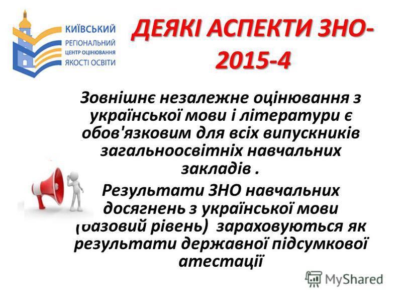 ДЕЯКІ АСПЕКТИ ЗНО- 2015-4 Зовнішнє незалежне оцінювання з української мови і літератури є обов'язковим для всіх випускників загальноосвітніх навчальних закладів. Результати ЗНО навчальних досягнень з української мови (базовий рівень) зараховуються як