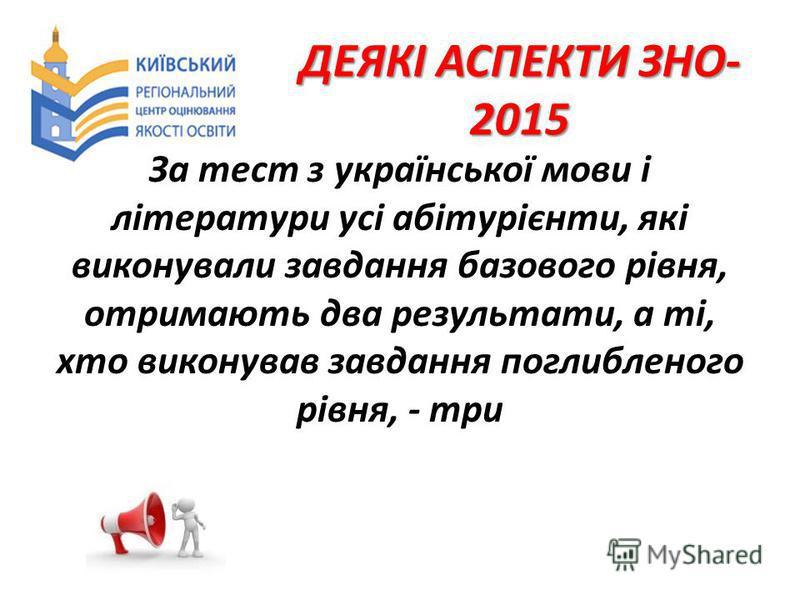 ДЕЯКІ АСПЕКТИ ЗНО- 2015 За тест з української мови і літератури усі абітурієнти, які виконували завдання базового рівня, отримають два результати, а ті, хто виконував завдання поглибленого рівня, - три