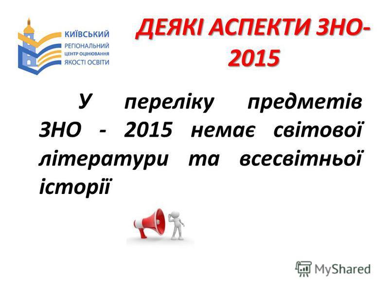 ДЕЯКІ АСПЕКТИ ЗНО- 2015 У переліку предметів ЗНО - 2015 немає світової літератури та всесвітньої історії