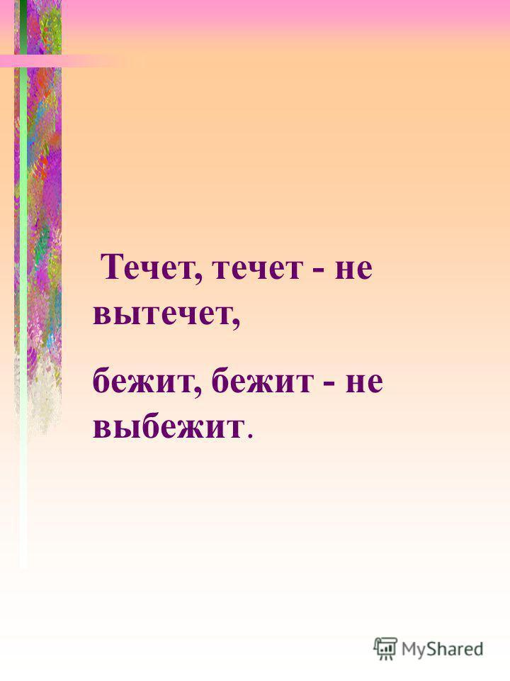 Течет, течет - не вытечет, бежит, бежит - не выбежит.