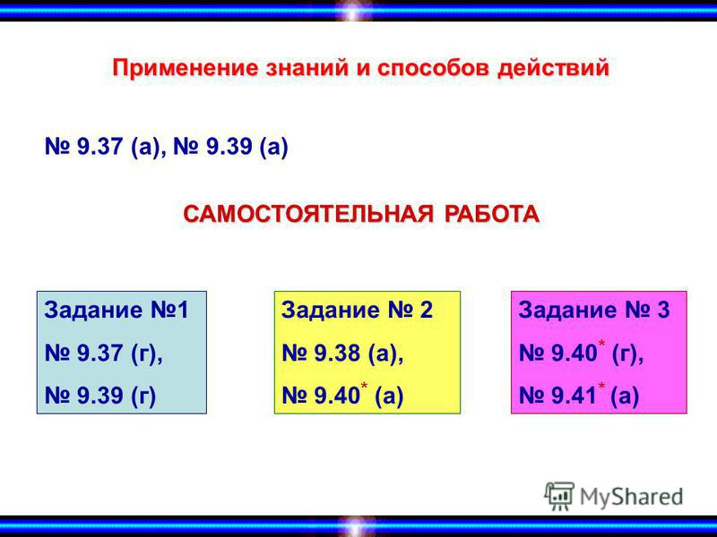 Применение знаний и способов действий 9.37 (а), 9.39 (а) Задание 1 9.37 (г), 9.39 (г) Задание 2 9.38 (а), 9.40 * (а) Задание 3 9.40 * (г), 9.41 * (а) САМОСТОЯТЕЛЬНАЯ РАБОТА