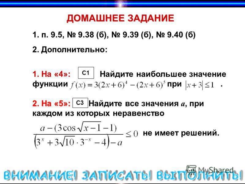 ДОМАШНЕЕ ЗАДАНИЕ 1. п. 9.5, 9.38 (б), 9.39 (б), 9.40 (б) 2. Дополнительно: 1. На «4»: Найдите наибольшее значение функции при. 2. На «5»: 2. На «5»: Найдите все значения a, при каждом из которых неравенство не имеет решений. C1 C3