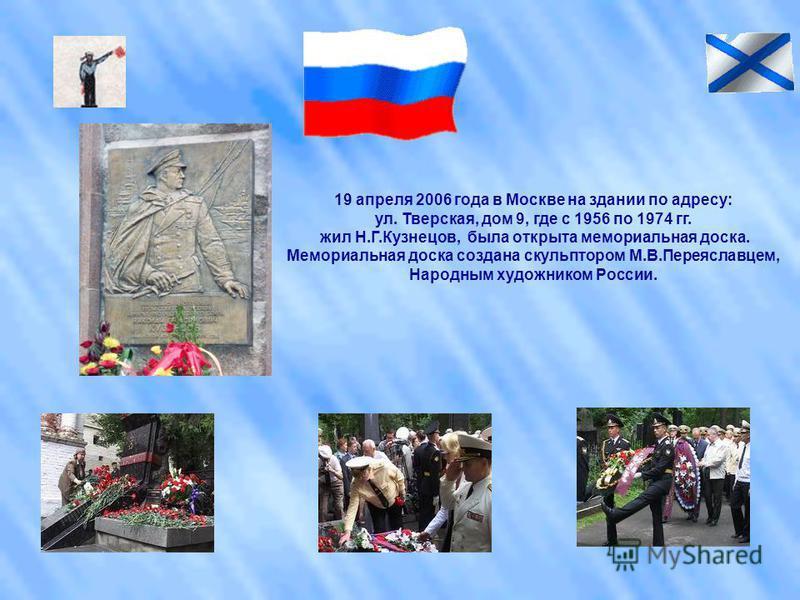 19 апреля 2006 года в Москве на здании по адресу: ул. Тверская, дом 9, где с 1956 по 1974 гг. жил Н.Г.Кузнецов, была открыта мемориальная доска. Мемориальная доска создана скульптором М.В.Переяславцем, Народным художником России.