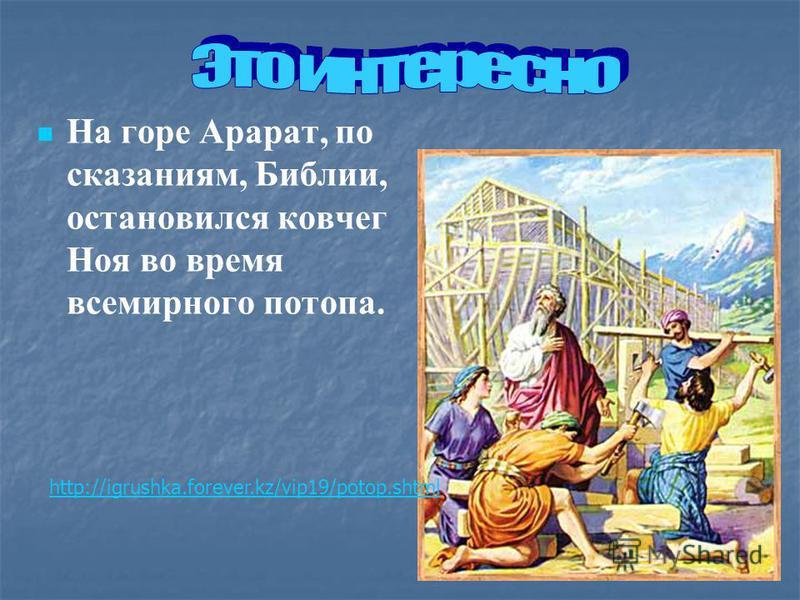На горе Арарат, по сказаниям, Библии, остановился ковчег Ноя во время всемирного потопа. http://igrushka.forever.kz/vip19/potop.shtml