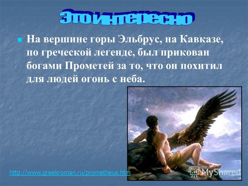 На вершине горы Эльбрус, на Кавказе, по греческой легенде, был прикован богами Прометей за то, что он похитил для людей огонь с неба. http://www.greekroman.ru/prometheus.htm