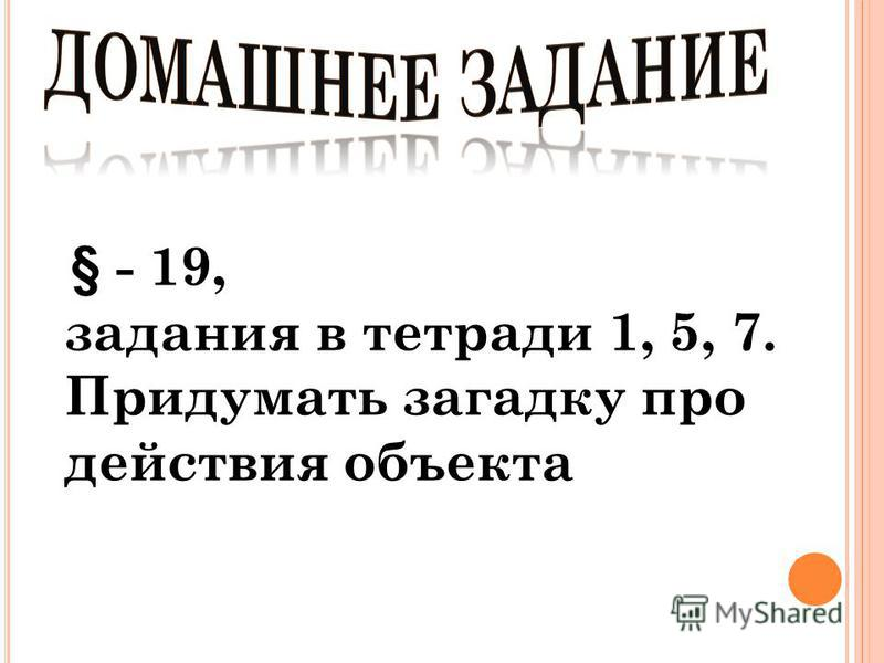 § - 19, задания в тетради 1, 5, 7. Придумать загадку про действия объекта