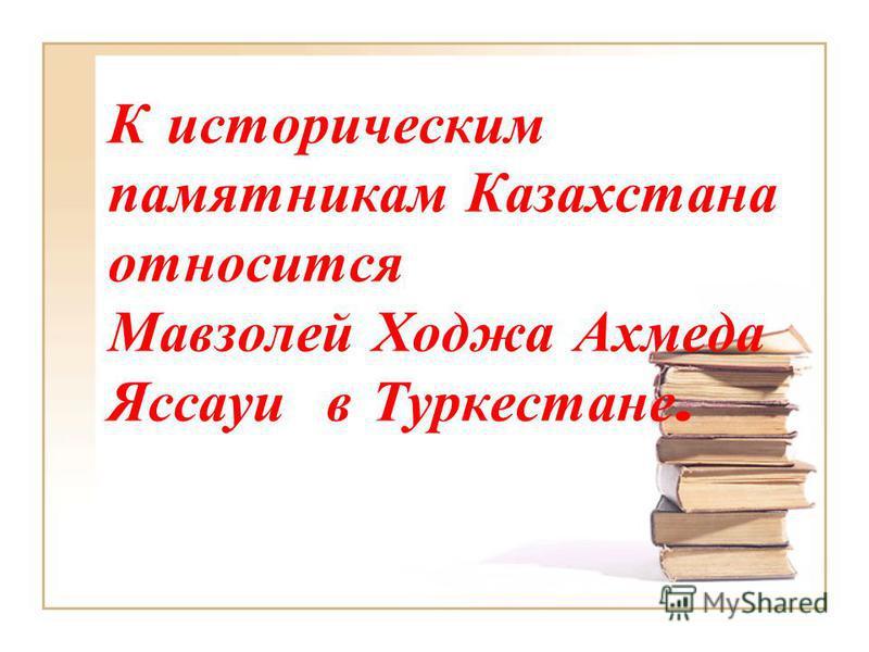 К историческим памятникам Казахстана относится Мавзолей Ходжа Ахмеда Яссауи в Туркестане.