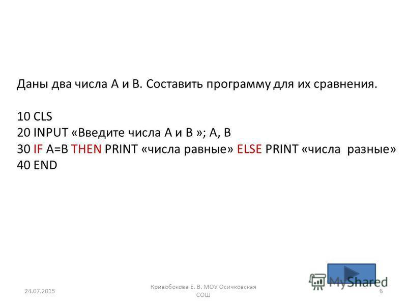 Даны два числа А и В. Составить программу для их сравнения. 10 CLS 20 INPUT «Введите числа А и В »; A, B 30 IF A=B THEN PRINT «числа равные» ELSE PRINT «числа разные» 40 END 24.07.20156 Кривобокова Е. В. МОУ Осичковская СОШ