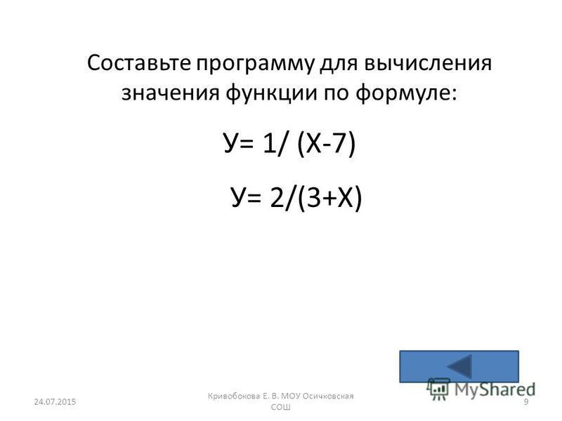 Составьте программу для вычисления значения функции по формуле: У= 1/ (Х-7) У= 2/(3+Х) 24.07.20159 Кривобокова Е. В. МОУ Осичковская СОШ