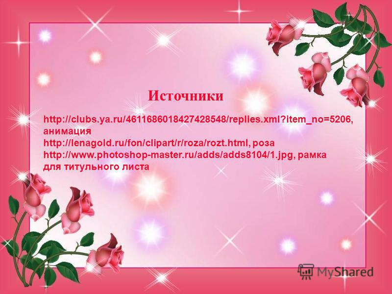 Источники http://clubs.ya.ru/4611686018427428548/replies.xml?item_no=5206, анимация http://lenagold.ru/fon/clipart/r/roza/rozt.html, роза http://www.photoshop-master.ru/adds/adds8104/1.jpg, рамка для титульного листа