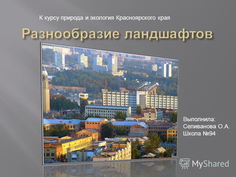 Выполнила: Селиванова О.А. Школа 94 К курсу природа и экология Красноярского края