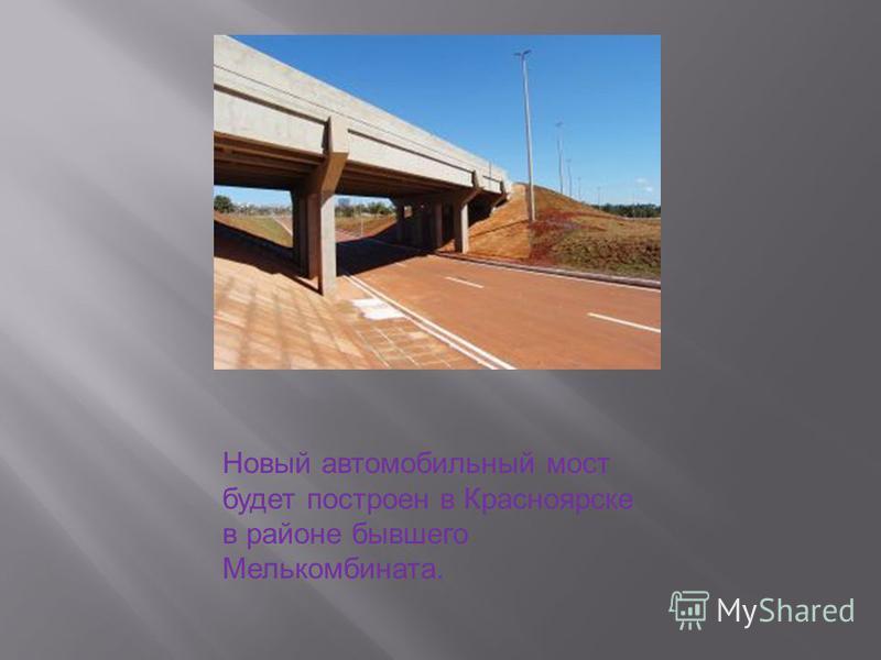 Новый автомобильный мост будет построен в Красноярске в районе бывшего Мелькомбината.