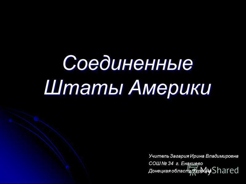 Соединенные Штаты Америки Учитель Загария Ирина Владимировна СОШ 34 г. Енакиево Донецкая область Украина