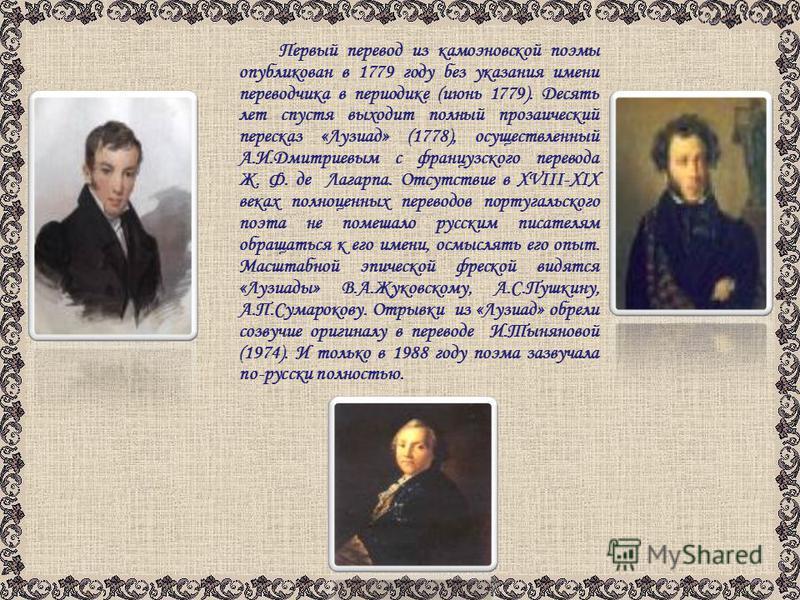 Первый перевод из камоэновской поэмы опубликован в 1779 году без указания имени переводчика в периодике (июнь 1779). Десять лет спустя выходит полный прозаический пересказ «Лузиад» (1778), осуществленный А.И.Дмитриевым с французского перевода Ж. Ф. д