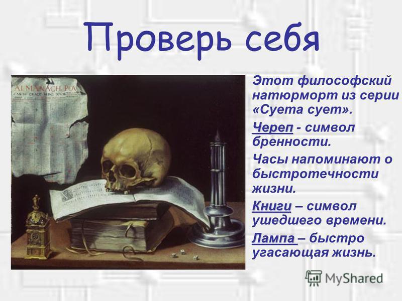 Проверь себя Этот философский натюрморт из серии «Суета сует». Череп Череп - символ бренности. Часы напоминают о быстротечности жизни. Книги Книги – символ ушедшего времени. Лампа Лампа – быстро угасающая жизнь.