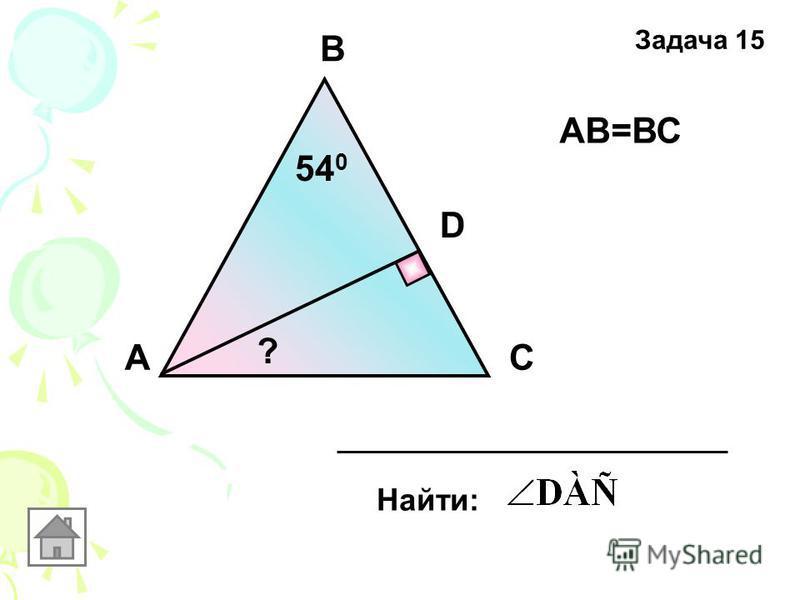 В АС D АВ=ВС 54 0 Найти: ? Задача 15