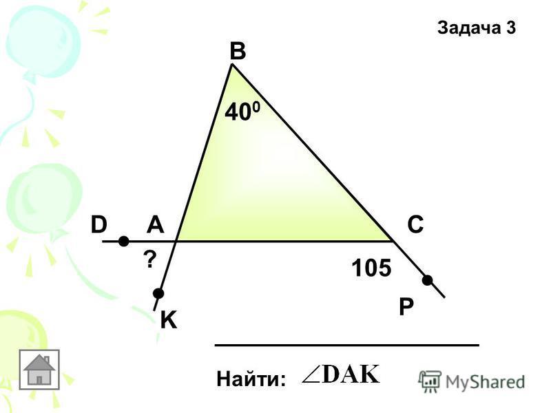Задача 3 А В С Найти: 40 0 D K P 105 ?