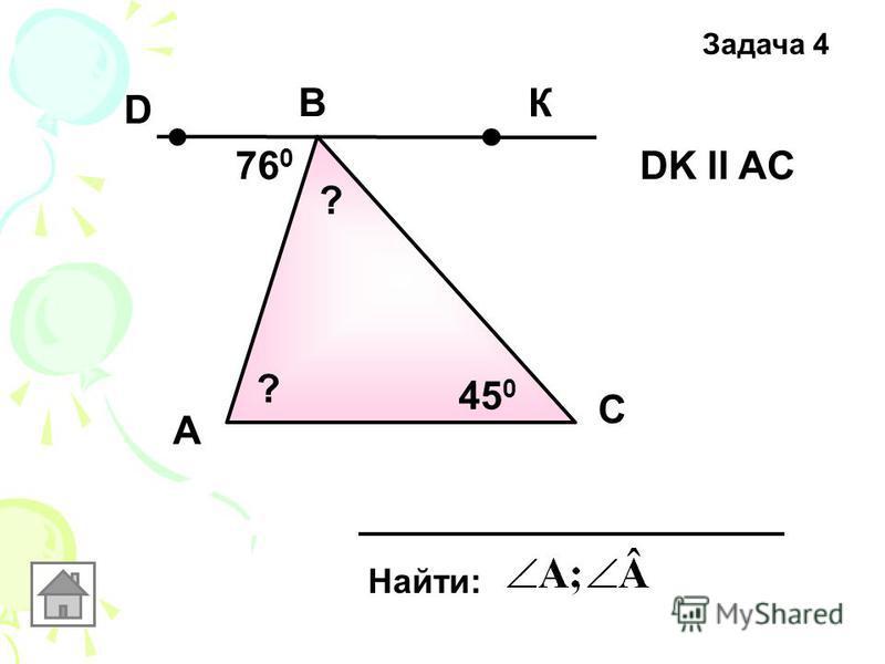 А Задача 4 B C Найти: DK ll AC76 0 45 0 К D ? ?