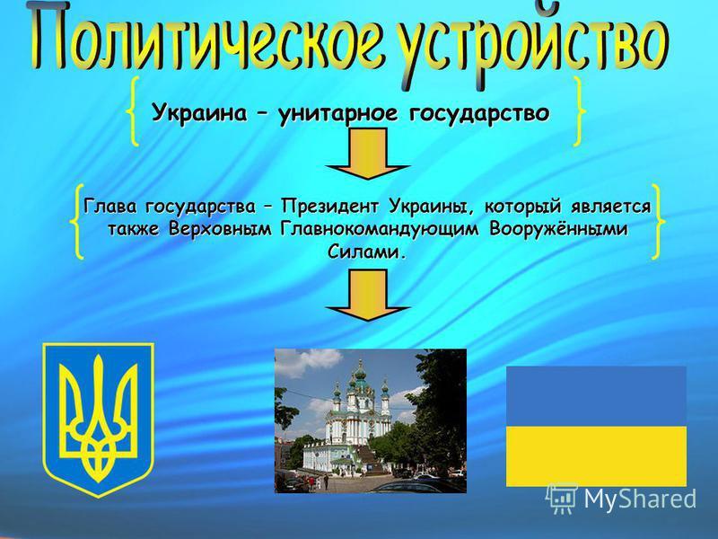 Украина – унитарное государство Глава государства – Президент Украины, который является также Верховным Главнокомандующим Вооружёнными Силами.