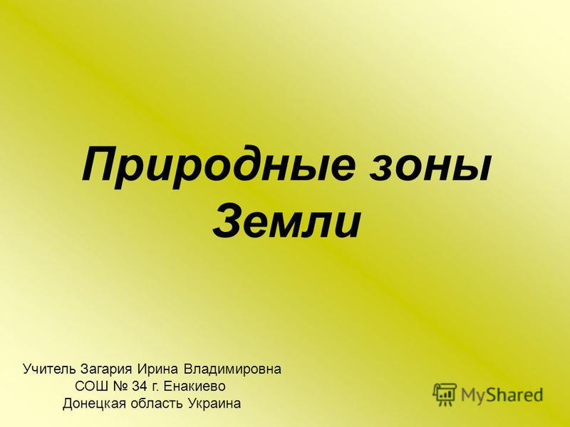 Природные зоны Земли Учитель Загария Ирина Владимировна СОШ 34 г. Енакиево Донецкая область Украина