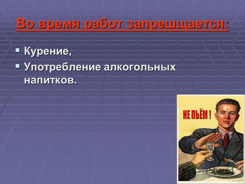 Во время работ запрешщается: Курение, Курение, Употребление алкогольных напитков. Употребление алкогольных напитков.