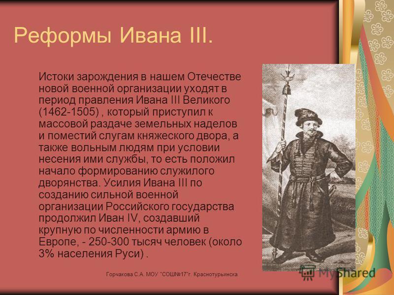 Реформы Ивана III. Истоки зарождения в нашем Отечестве новой военной организации уходят в период правления Ивана III Великого (1462-1505), который приступил к массовой раздаче земельных наделов и поместий слугам княжеского двора, а также вольным людя