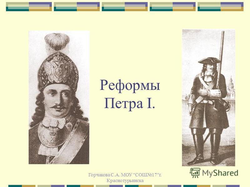 Реформы Петра I. Горчакова С.А. МОУ СОШ17г. Краснотурьинска