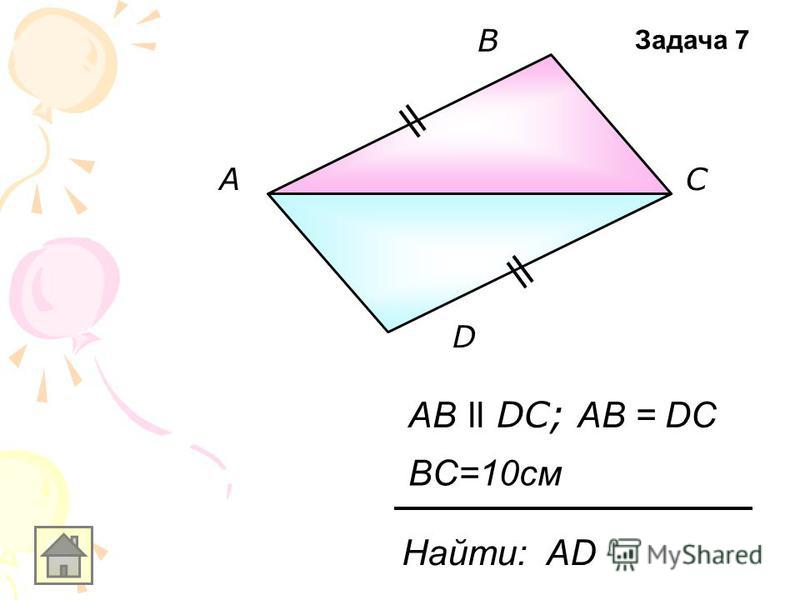 А В С D AB ll DC; AB = DC Найти: АD BC=10см Задача 7