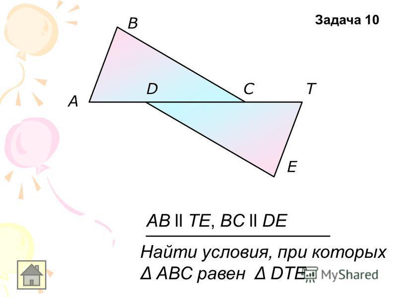 A E D B CT AB ll TE, BC ll DE Найти условия, при которых Δ АВС равен Δ DTE Задача 10