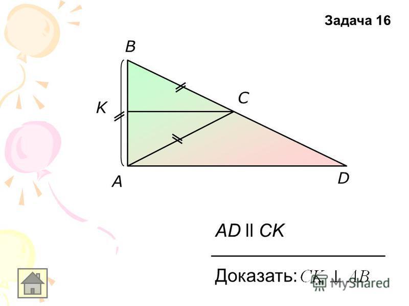 K D C B AD ll CK Доказать: A Задача 16