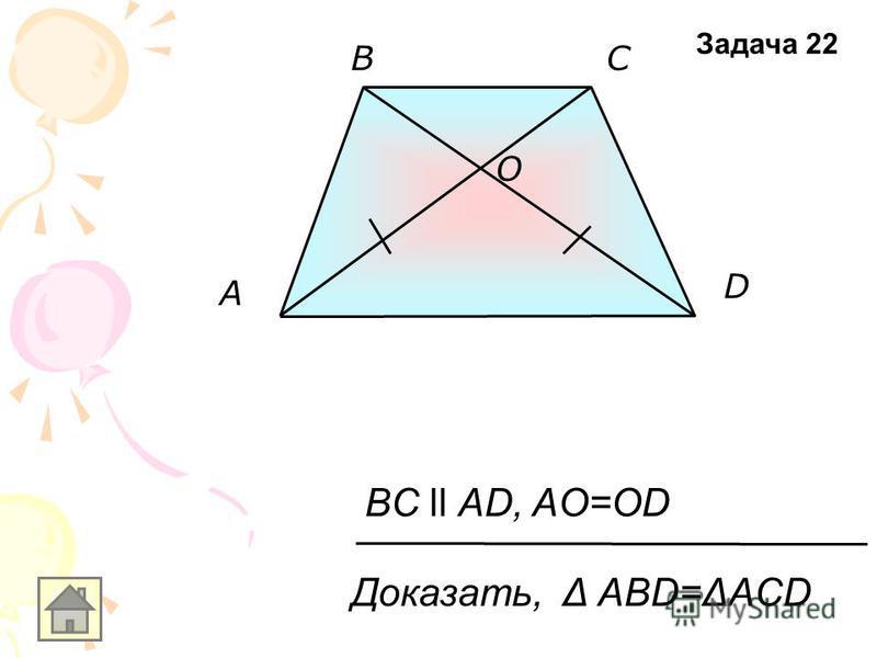 O A D BC BC ll AD, AO=OD Доказать, Δ АВD=ΔACD Задача 22