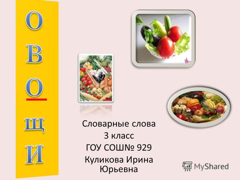 Словарные слова 3 класс ГОУ СОШ 929 Куликова Ирина Юрьевна