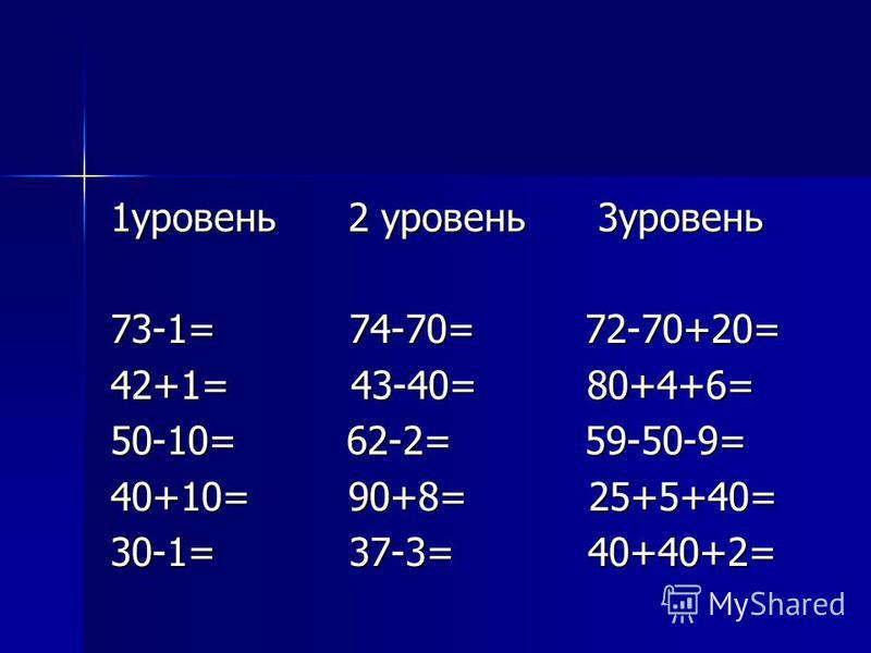 1 уровень 2 уровень 3 уровень 73-1= 74-70= 72-70+20= 42+1= 43-40= 80+4+6= 50-10= 62-2= 59-50-9= 40+10= 90+8= 25+5+40= 30-1= 37-3= 40+40+2=