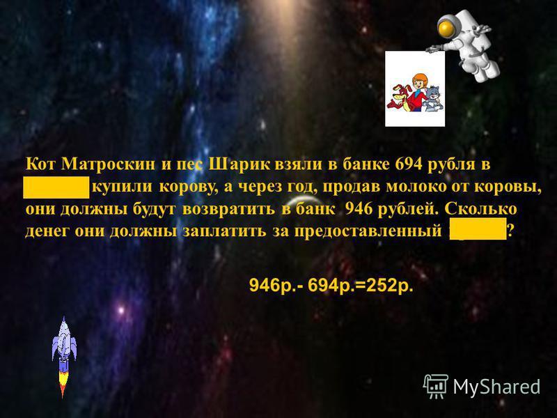 Почтальон Печкин положил в банк 625 рублей. И через год к своей пенсии получит 780 рублей. Сколько денег заплатит банк Печкину за пользование его деньгами? 780 р.-625 р.=155 рублей