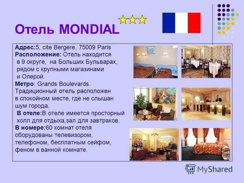 Отель MONDIAL Адрес:5, cite Bergere, 75009 Paris Расположение: Отель находится в 9 округе, на Больших Бульварах, рядом с крупными магазинами и Оперой. Метро: Grands Boulevards. Традиционный отель расположен в спокойном месте, где не слышан шум города