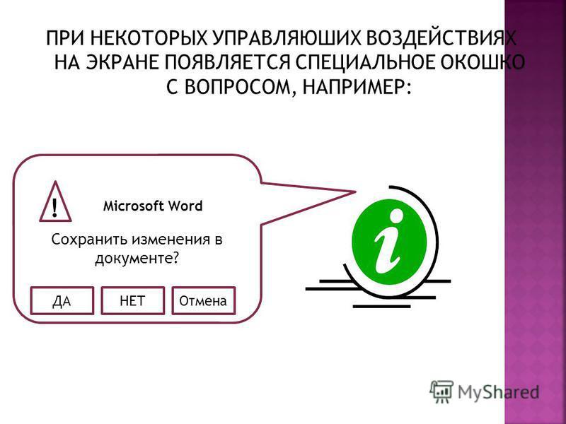 ПРИ НЕКОТОРЫХ УПРАВЛЯЮШИХ ВОЗДЕЙСТВИЯХ НА ЭКРАНЕ ПОЯВЛЯЕТСЯ СПЕЦИАЛЬНОЕ ОКОШКО С ВОПРОСОМ, НАПРИМЕР: Сохранить изменения в документе? ! Microsoft Word ДАНЕТОтмена