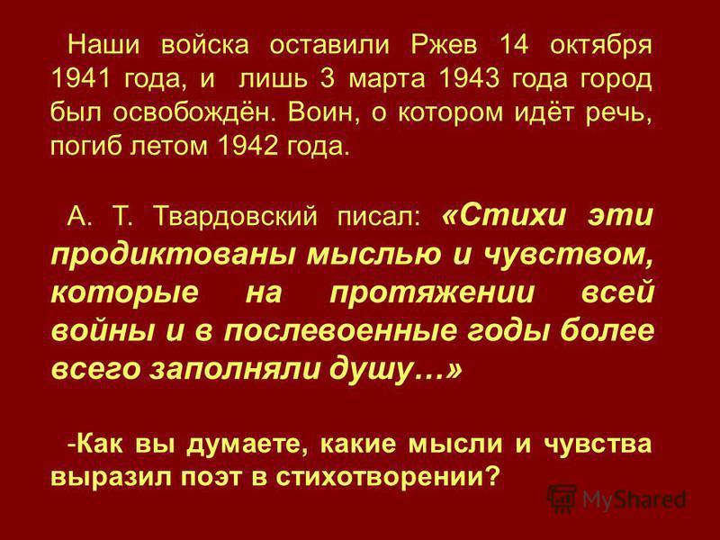 Наши войска оставили Ржев 14 октября 1941 года, и лишь 3 марта 1943 года город был освобождён. Воин, о котором идёт речь, погиб летом 1942 года. А. Т. Твардовский писал: «Стихи эти продиктованы мыслью и чувством, которые на протяжении всей войны и в