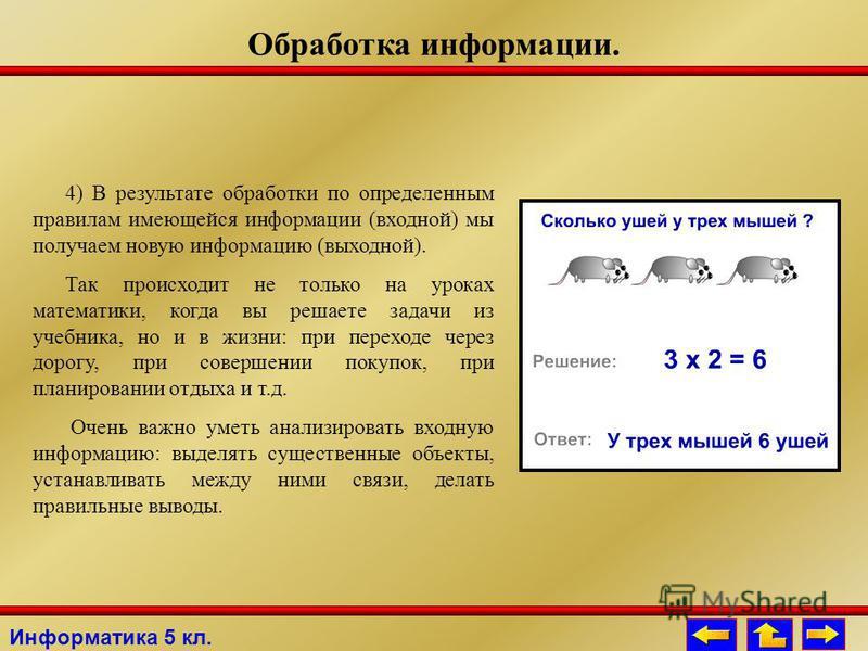 Информатика 5 кл. Обработка информации. 4) В результате обработки по определенным правилам имеющейся информации (входной) мы получаем новую информацию (выходной). Так происходит не только на уроках математики, когда вы решаете задачи из учебника, но