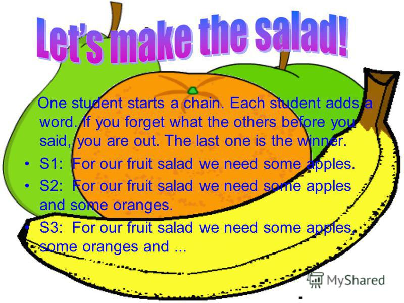 One student starts a chain. Each student adds a word. If you forget what the others before you said, you are out. The last one is the winner. S1: For our fruit salad we need some apples. S2: For our fruit salad we need some apples and some oranges. S