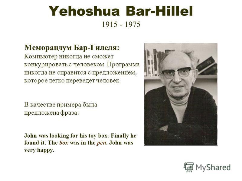 Yehoshua Bar-Hillel 1915 - 1975 Меморандум Бар-Гилеля: Компьютер никогда не сможет конкурировать с человеком. Программа никогда не справится с предложением, которое легко переведет человек. В качестве примера была предложена фраза: John was looking f
