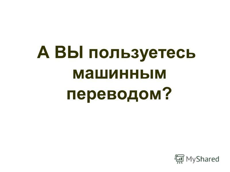 А ВЫ пользуетесь машинным переводом?