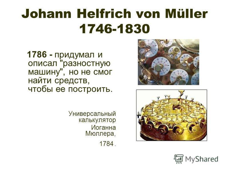 Johann Helfrich von Müller 1746-1830 1786 - придумал и описал разностную машину, но не смог найти средств, чтобы ее построить. Универсальный калькулятор Иоганна Мюллера, 1784.