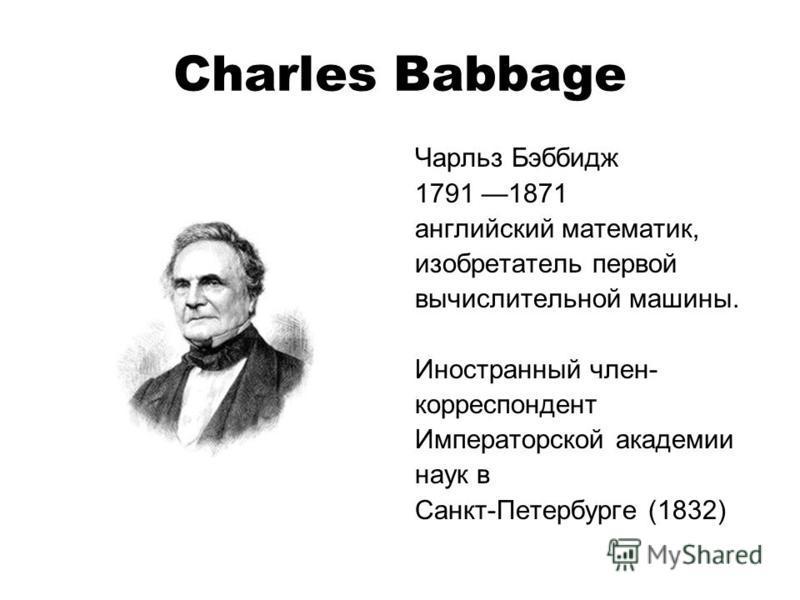 Charles Babbage Чарльз Бэббидж 1791 1871 английский математик, изобретатель первой вычислительной машины. Иностранный член- корреспондент Императорской академии наук в Санкт-Петербурге (1832)