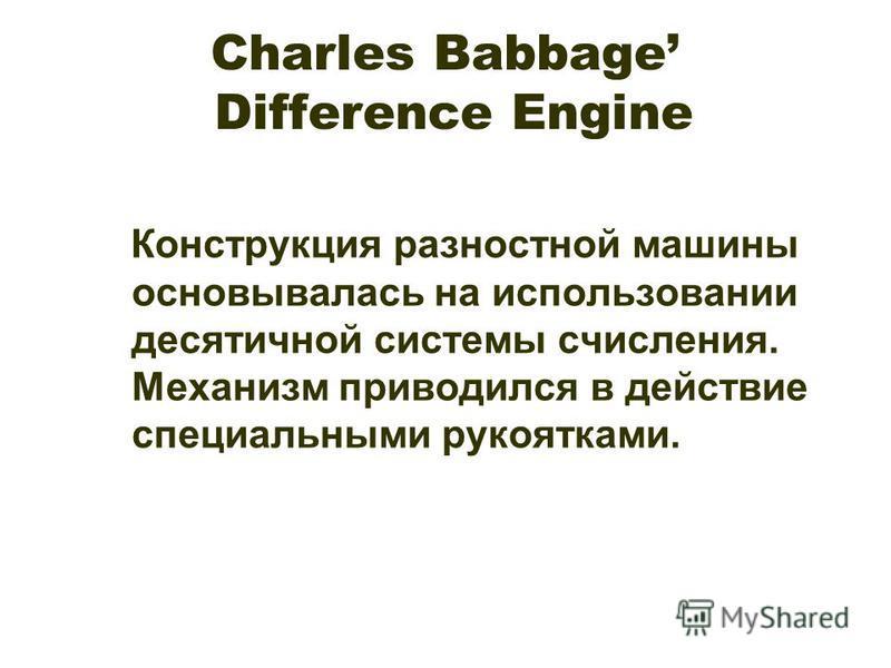 Charles Babbage Difference Engine Конструкция разностной машины основывалась на использовании десятичной системы счисления. Механизм приводился в действие специальными рукоятками.