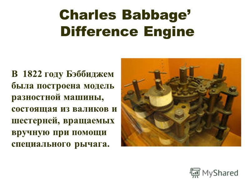 Charles Babbage Difference Engine В 1822 году Бэббиджем была построена модель разностной машины, состоящая из валиков и шестерней, вращаемых вручную при помощи специального рычага.